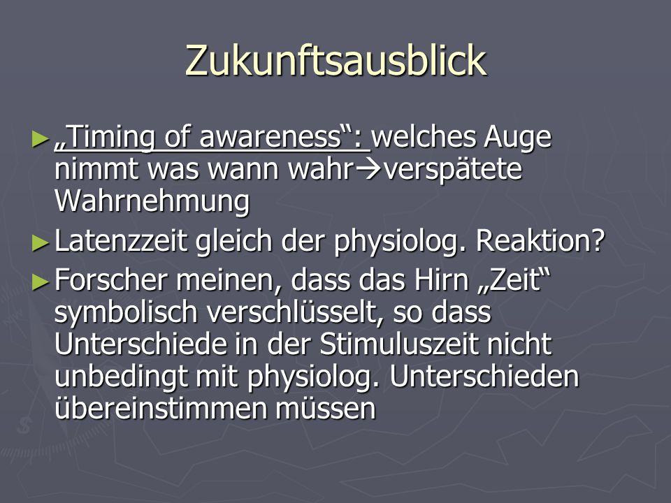 """Zukunftsausblick """"Timing of awareness : welches Auge nimmt was wann wahrverspätete Wahrnehmung. Latenzzeit gleich der physiolog. Reaktion"""