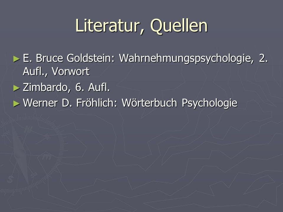 Literatur, Quellen E. Bruce Goldstein: Wahrnehmungspsychologie, 2. Aufl., Vorwort. Zimbardo, 6. Aufl.