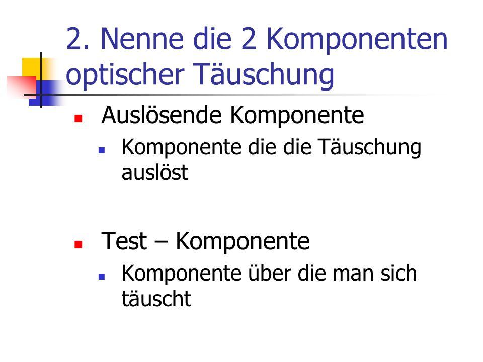2. Nenne die 2 Komponenten optischer Täuschung