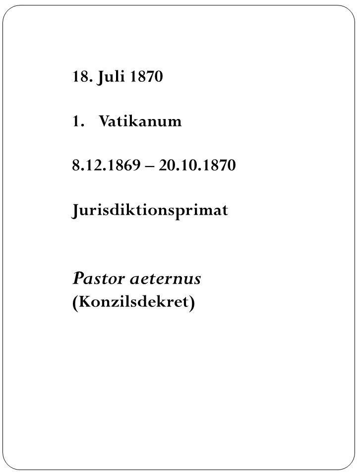 Pastor aeternus 18. Juli 1870 Vatikanum 8.12.1869 – 20.10.1870