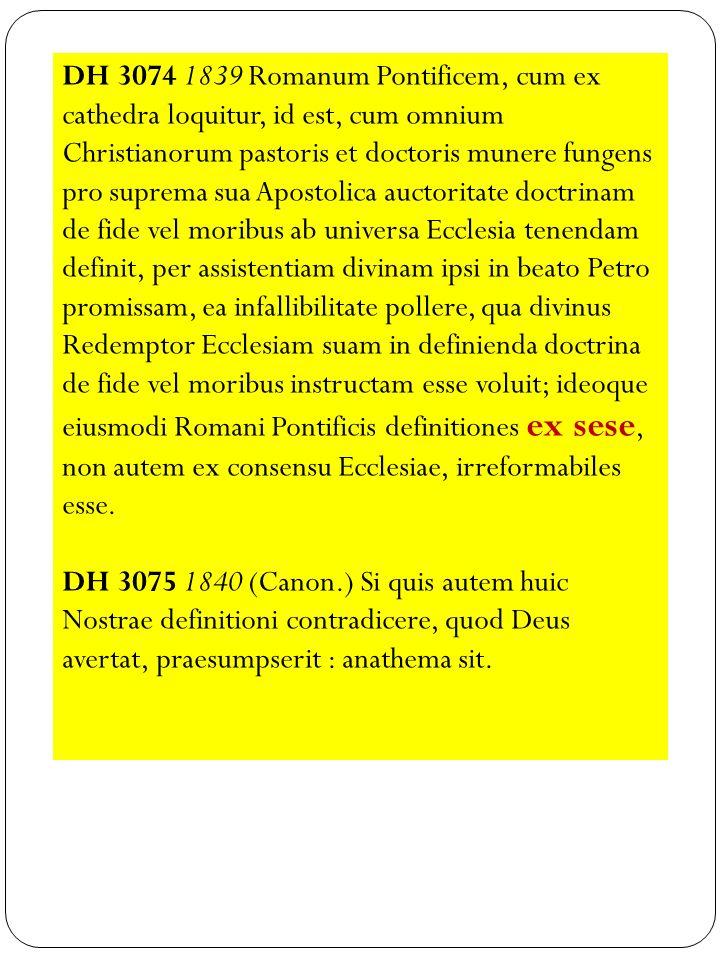 DH 3074 1839 Romanum Pontificem, cum ex cathedra loquitur, id est, cum omnium Christianorum pastoris et doctoris munere fungens pro suprema sua Apostolica auctoritate doctrinam de fide vel moribus ab universa Ecclesia tenendam definit, per assistentiam divinam ipsi in beato Petro promissam, ea infallibilitate pollere, qua divinus Redemptor Ecclesiam suam in definienda doctrina de fide vel moribus instructam esse voluit; ideoque eiusmodi Romani Pontificis definitiones ex sese, non autem ex consensu Ecclesiae, irreformabiles esse.