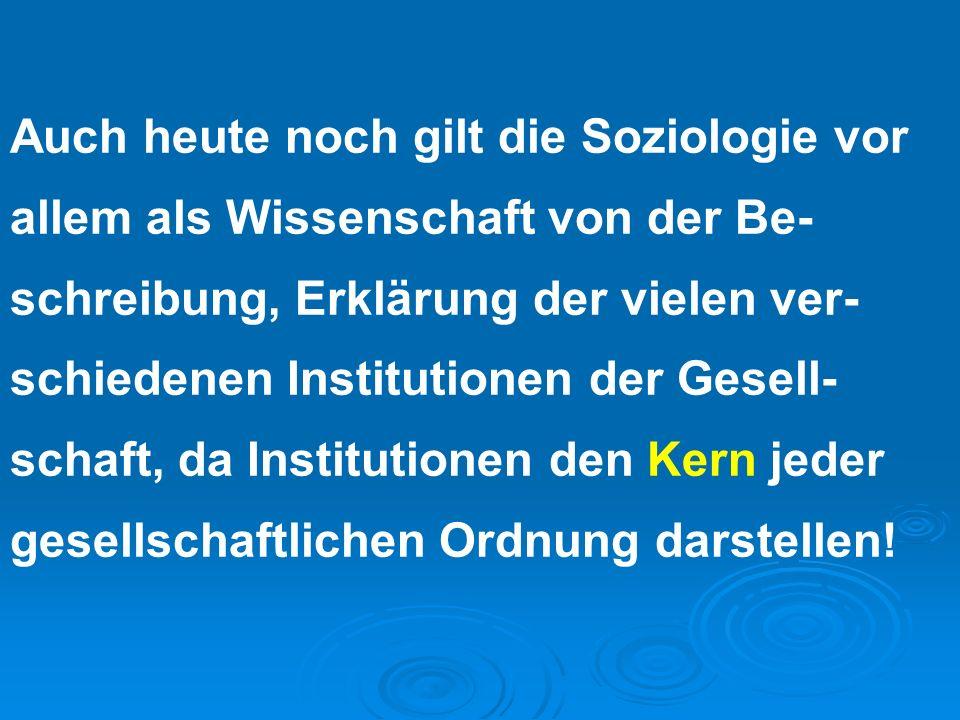 Auch heute noch gilt die Soziologie vor allem als Wissenschaft von der Be-schreibung, Erklärung der vielen ver-schiedenen Institutionen der Gesell-schaft, da Institutionen den Kern jeder gesellschaftlichen Ordnung darstellen!