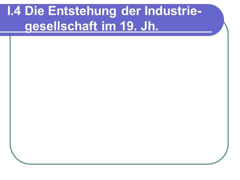 I.4 Die Entstehung der Industrie- gesellschaft im 19. Jh.