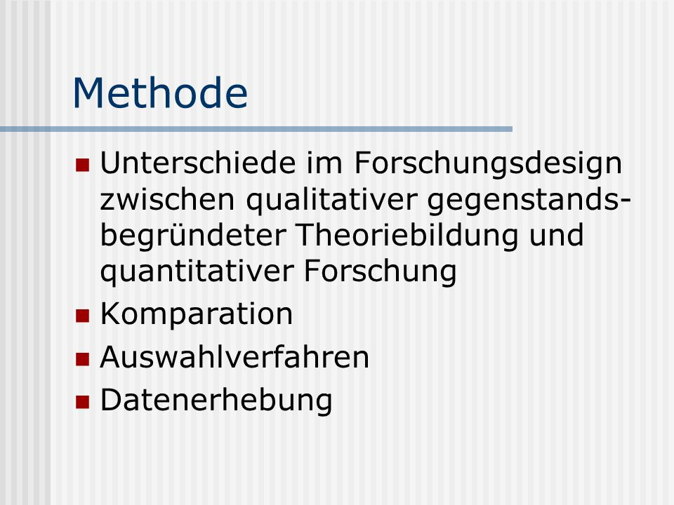MethodeUnterschiede im Forschungsdesign zwischen qualitativer gegenstands-begründeter Theoriebildung und quantitativer Forschung.