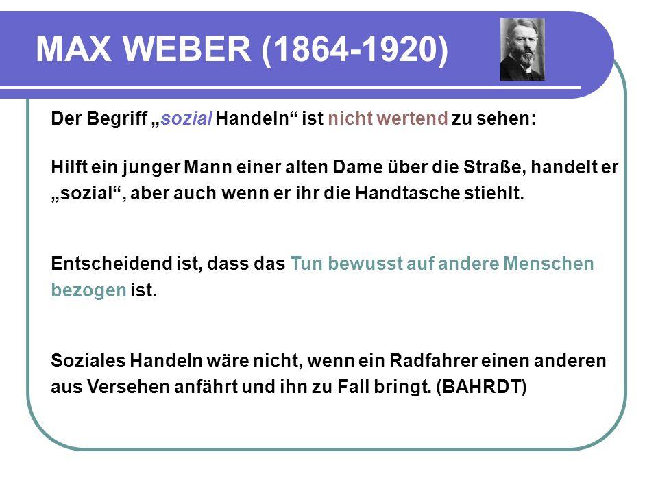 """MAX WEBER (1864-1920) Der Begriff """"sozial Handeln ist nicht wertend zu sehen:"""