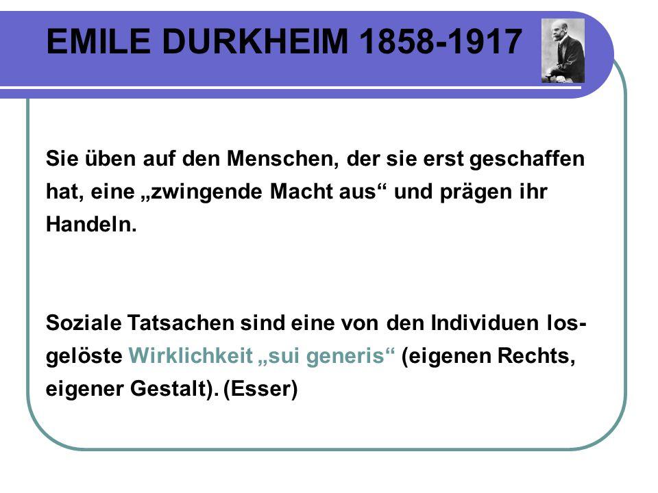"""EMILE DURKHEIM 1858-1917 Sie üben auf den Menschen, der sie erst geschaffen hat, eine """"zwingende Macht aus und prägen ihr Handeln."""