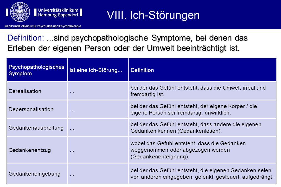 VIII. Ich-Störungen Definition: ...sind psychopathologische Symptome, bei denen das Erleben der eigenen Person oder der Umwelt beeinträchtigt ist.