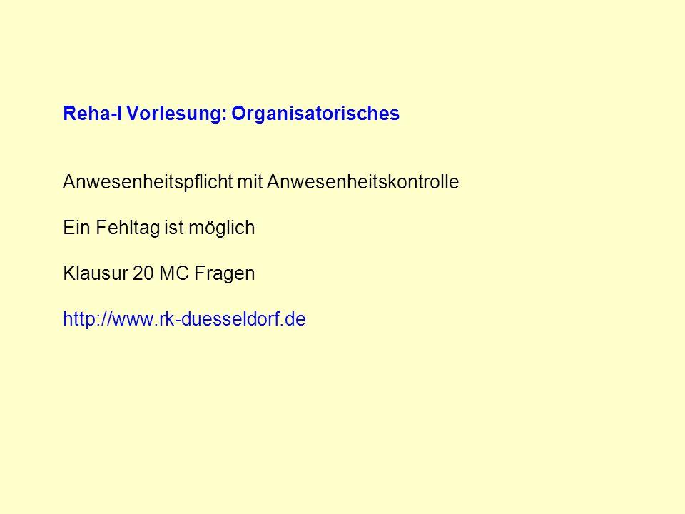Reha-I Vorlesung: Organisatorisches Anwesenheitspflicht mit Anwesenheitskontrolle Ein Fehltag ist möglich Klausur 20 MC Fragen http://www.rk-duesseldorf.de