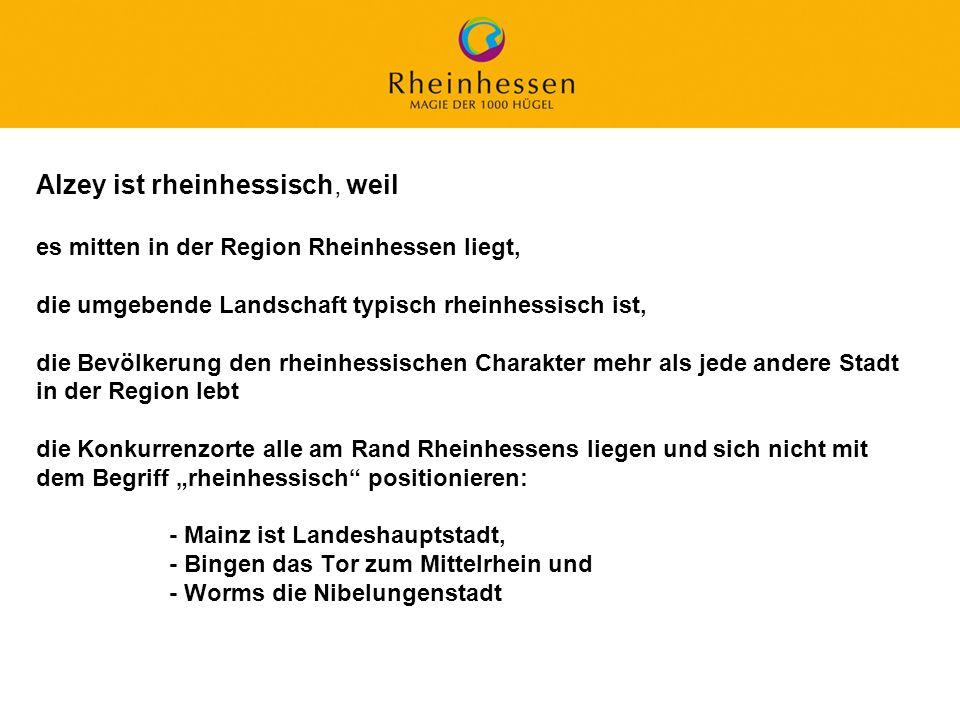 """Alzey ist rheinhessisch, weil es mitten in der Region Rheinhessen liegt, die umgebende Landschaft typisch rheinhessisch ist, die Bevölkerung den rheinhessischen Charakter mehr als jede andere Stadt in der Region lebt die Konkurrenzorte alle am Rand Rheinhessens liegen und sich nicht mit dem Begriff """"rheinhessisch positionieren: - Mainz ist Landeshauptstadt, - Bingen das Tor zum Mittelrhein und - Worms die Nibelungenstadt"""