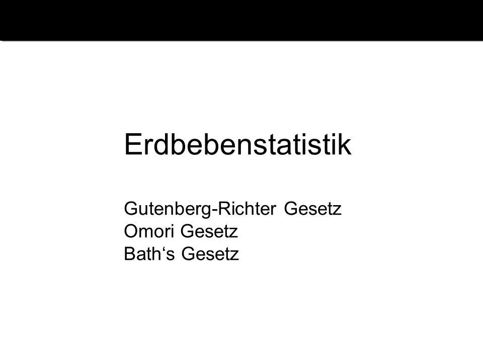 Erdbebenstatistik Gutenberg-Richter Gesetz Omori Gesetz Bath's Gesetz