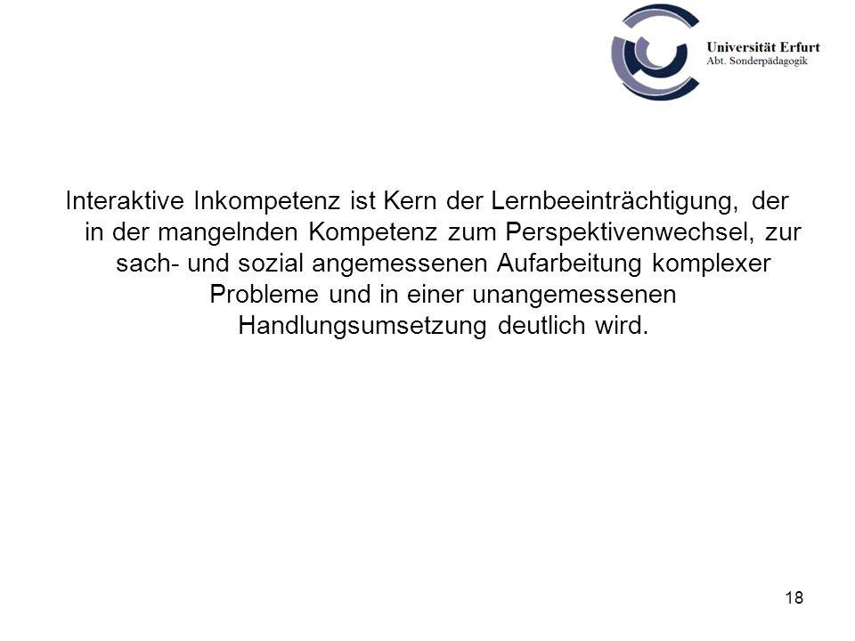 Interaktive Inkompetenz ist Kern der Lernbeeinträchtigung, der in der mangelnden Kompetenz zum Perspektivenwechsel, zur sach- und sozial angemessenen Aufarbeitung komplexer Probleme und in einer unangemessenen Handlungsumsetzung deutlich wird.