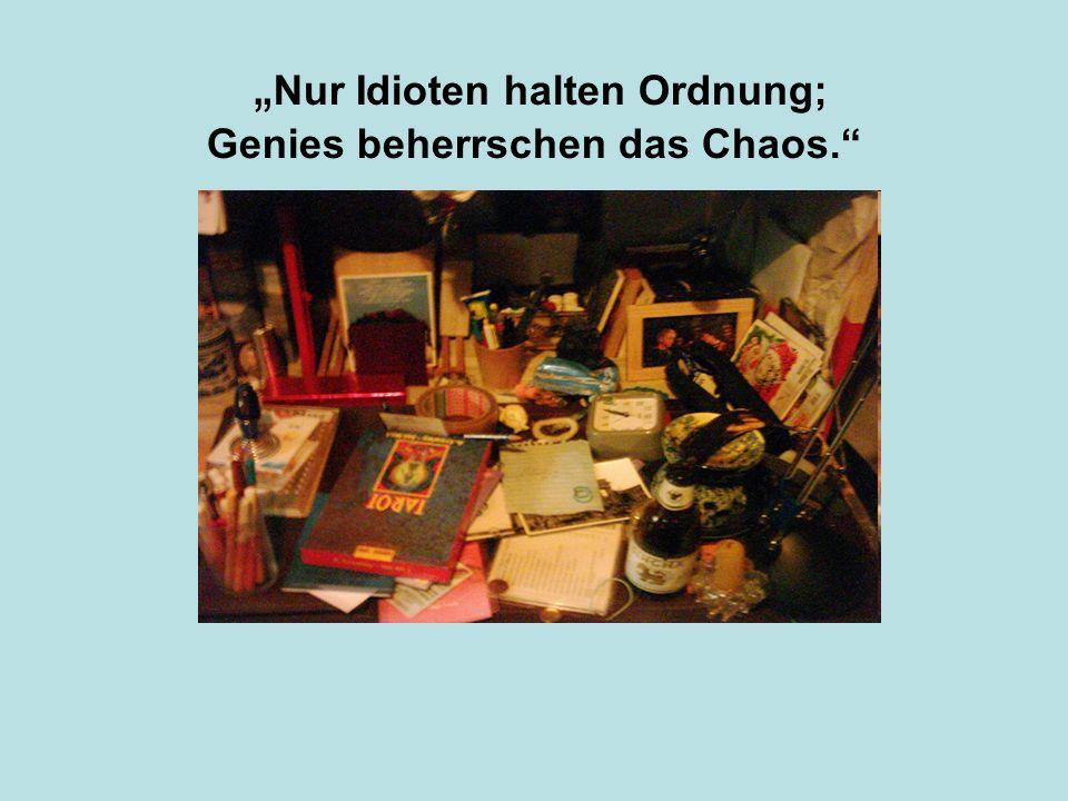 """""""Nur Idioten halten Ordnung; Genies beherrschen das Chaos."""