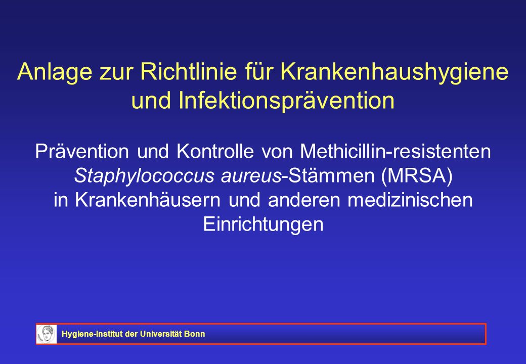 Anlage zur Richtlinie für Krankenhaushygiene und Infektionsprävention Prävention und Kontrolle von Methicillin-resistenten Staphylococcus aureus-Stämmen (MRSA) in Krankenhäusern und anderen medizinischen Einrichtungen