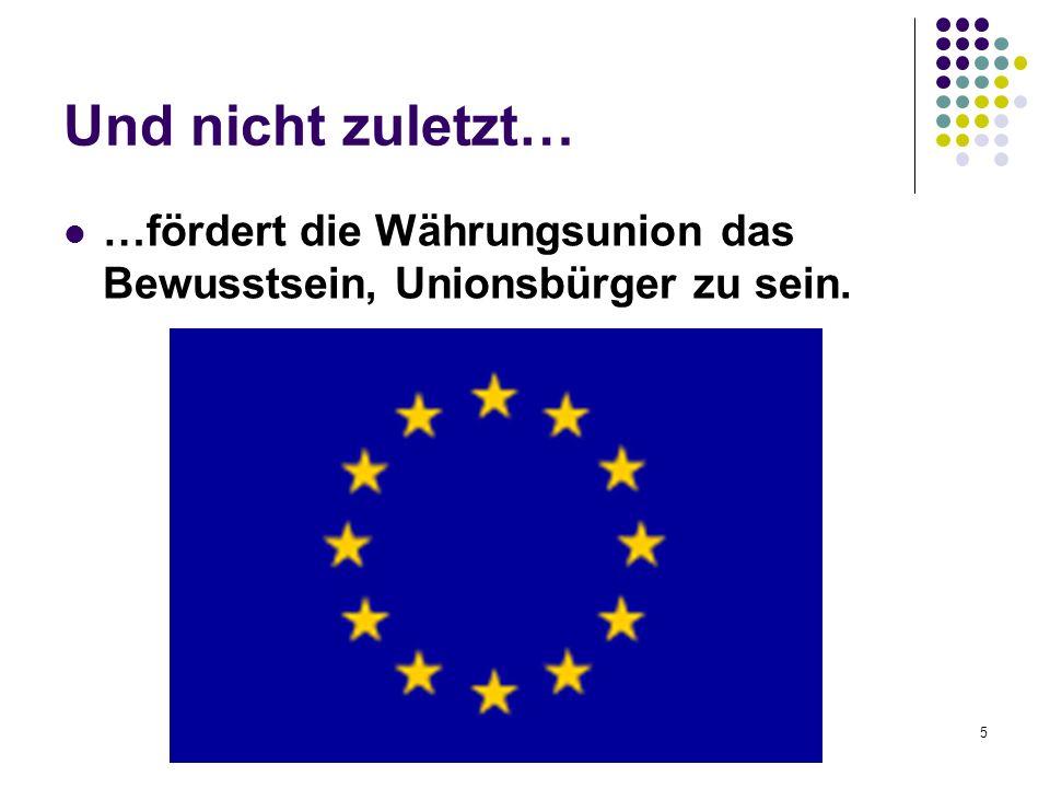 Und nicht zuletzt… …fördert die Währungsunion das Bewusstsein, Unionsbürger zu sein.