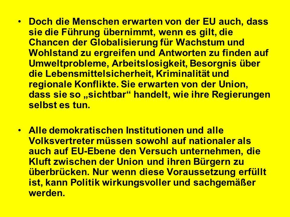 """Doch die Menschen erwarten von der EU auch, dass sie die Führung übernimmt, wenn es gilt, die Chancen der Globalisierung für Wachstum und Wohlstand zu ergreifen und Antworten zu finden auf Umweltprobleme, Arbeitslosigkeit, Besorgnis über die Lebensmittelsicherheit, Kriminalität und regionale Konflikte. Sie erwarten von der Union, dass sie so """"sichtbar handelt, wie ihre Regierungen selbst es tun."""