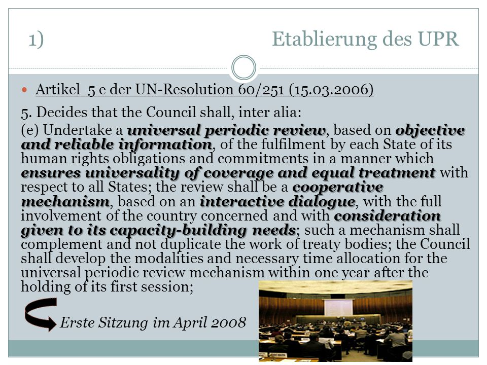 1) Etablierung des UPR Artikel 5 e der UN-Resolution 60/251 (15.03.2006) 5. Decides that the Council shall, inter alia: