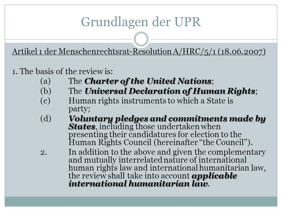Grundlagen der UPR Artikel 1 der Menschenrechtsrat-Resolution A/HRC/5/1 (18.06.2007) 1. The basis of the review is: