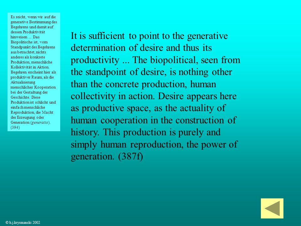 Es reicht, wenn wir auf die generative Bestimmung des Begehrens und damit auf dessen Produktivität hinweisen ... Das Biopolitische ist, vom Standpunkt des Begehrens aus betrachtet, nichts anderes als konkrete Produktion, menschliche Kollektivität in Aktion. Begehren erscheint hier als produktiver Raum, als die Aktualisierung menschlicher Kooperation bei der Gestaltung der Geschichte. Diese Produktion ist schlicht und einfach menschliche Reproduktion, die Macht der Erzeugung oder Generation (generatio). (394)