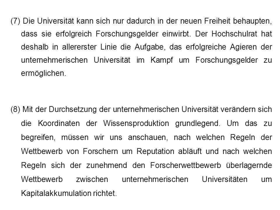 (7) Die Universität kann sich nur dadurch in der neuen Freiheit behaupten, dass sie erfolgreich Forschungsgelder einwirbt. Der Hochschulrat hat deshalb in allererster Linie die Aufgabe, das erfolgreiche Agieren der unternehmerischen Universität im Kampf um Forschungsgelder zu ermöglichen.