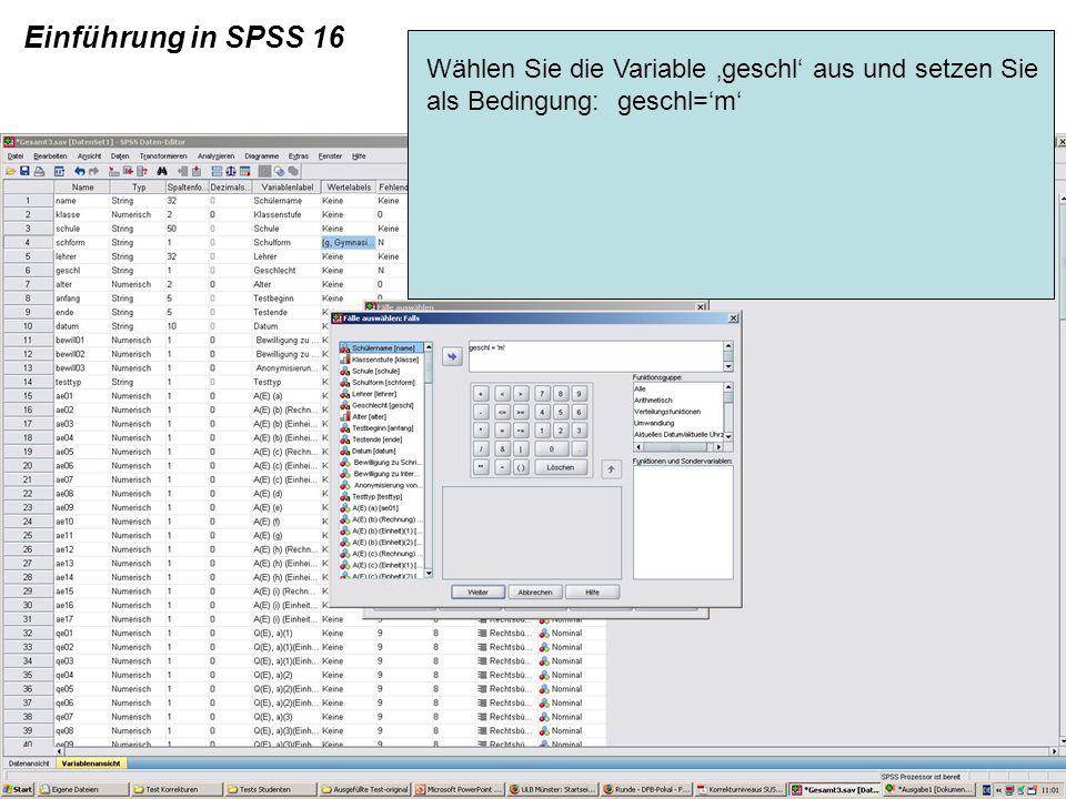 Einführung in SPSS 16 Wählen Sie die Variable 'geschl' aus und setzen Sie als Bedingung: geschl='m'