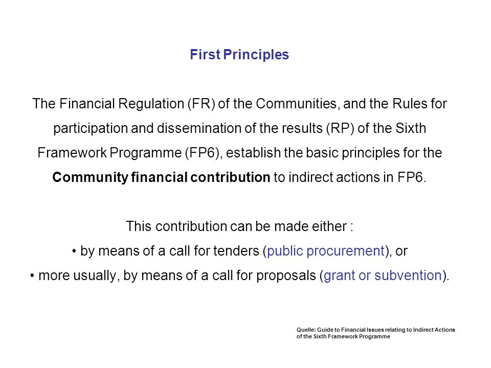 First Principles The Financial Regulation (FR) of the Communities, and the Rules for participation and dissemination of the results (RP) of the Sixth Framework Programme (FP6), establish the basic principles for the Community financial contribution to indirect actions in FP6. This contribution can be made either : • by means of a call for tenders (public procurement), or • more usually, by means of a call for proposals (grant or subvention).