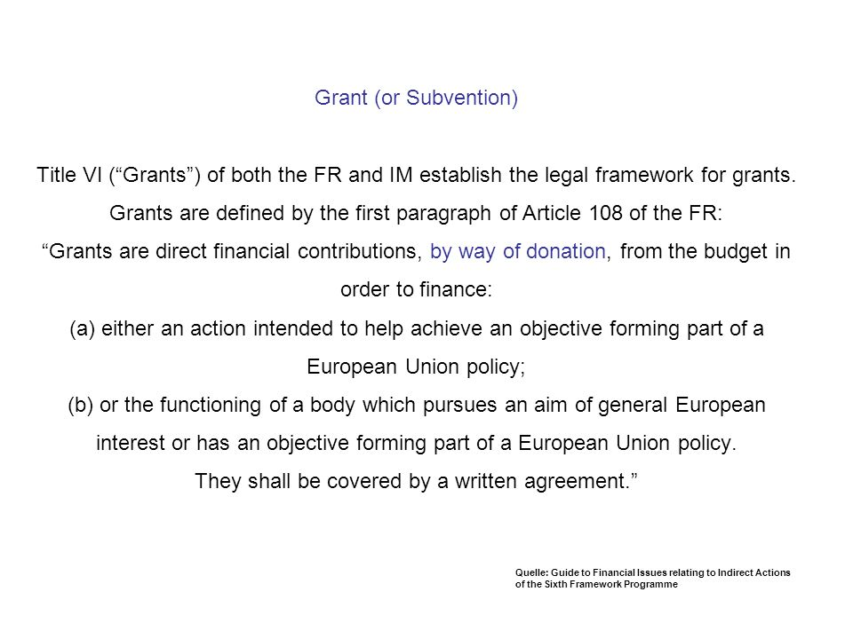 Grant (or Subvention) Title VI ( Grants ) of both the FR and IM establish the legal framework for grants. Grants are defined by the first paragraph of Article 108 of the FR: Grants are direct financial contributions, by way of donation, from the budget in order to finance: (a) either an action intended to help achieve an objective forming part of a European Union policy; (b) or the functioning of a body which pursues an aim of general European interest or has an objective forming part of a European Union policy. They shall be covered by a written agreement.