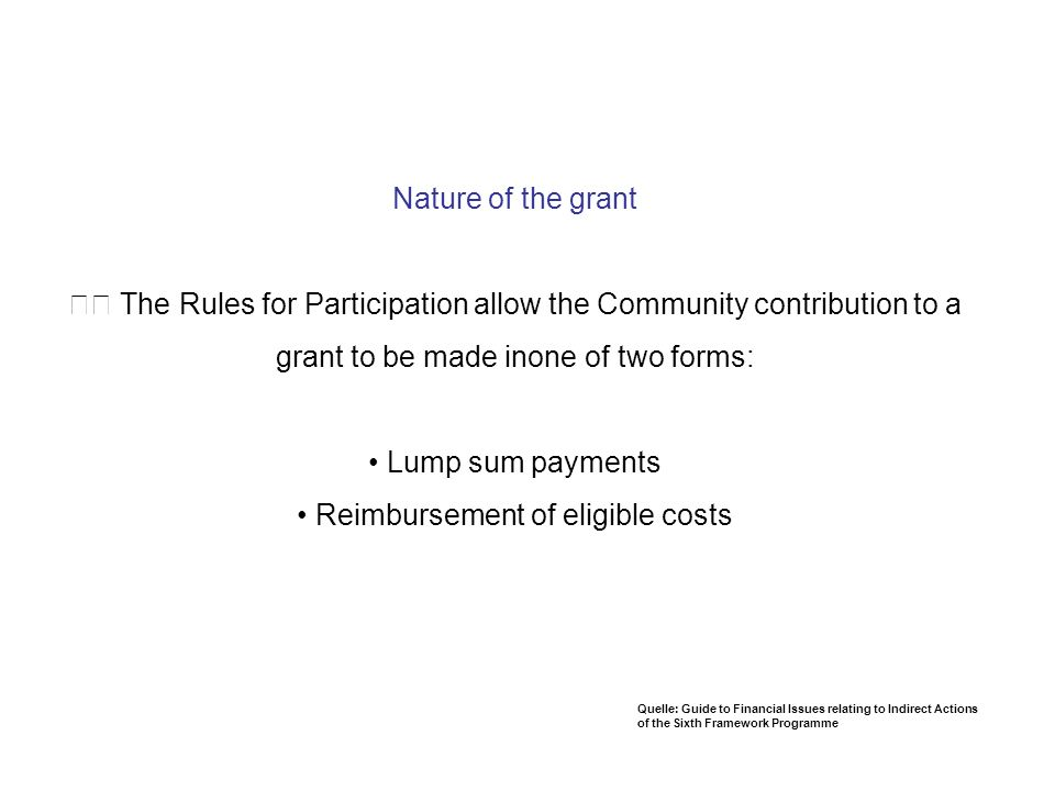 Nature of the grant 􀂾 The Rules for Participation allow the Community contribution to a grant to be made inone of two forms: • Lump sum payments • Reimbursement of eligible costs