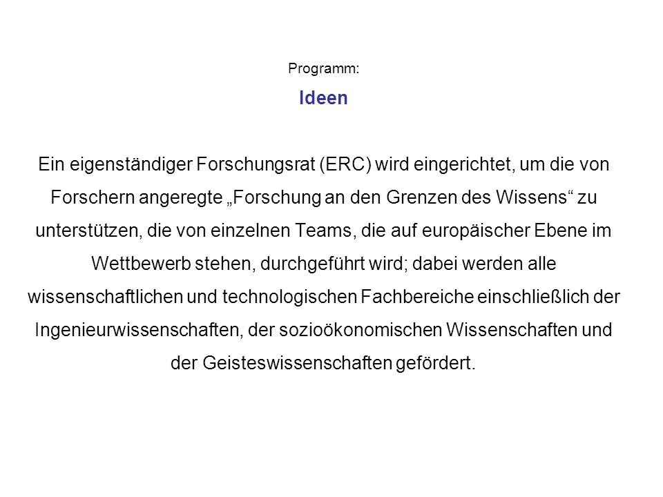 """Programm: Ideen Ein eigenständiger Forschungsrat (ERC) wird eingerichtet, um die von Forschern angeregte """"Forschung an den Grenzen des Wissens zu unterstützen, die von einzelnen Teams, die auf europäischer Ebene im Wettbewerb stehen, durchgeführt wird; dabei werden alle wissenschaftlichen und technologischen Fachbereiche einschließlich der Ingenieurwissenschaften, der sozioökonomischen Wissenschaften und der Geisteswissenschaften gefördert."""