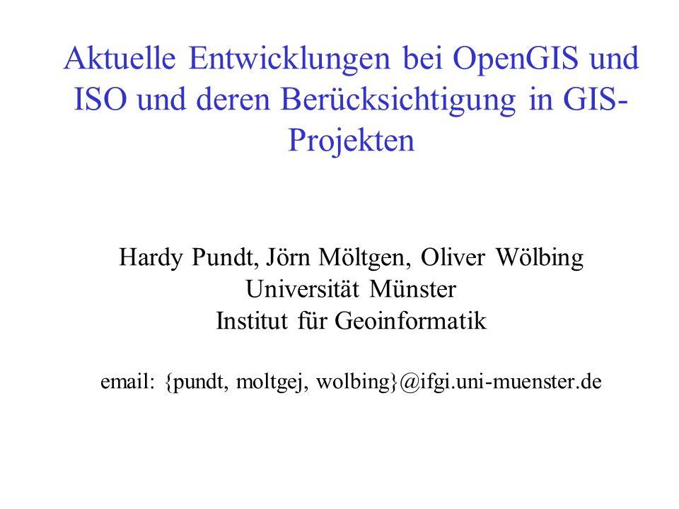 Aktuelle Entwicklungen bei OpenGIS und ISO und deren Berücksichtigung in GIS-Projekten Hardy Pundt, Jörn Möltgen, Oliver Wölbing Universität Münster Institut für Geoinformatik email: {pundt, moltgej, wolbing}@ifgi.uni-muenster.de