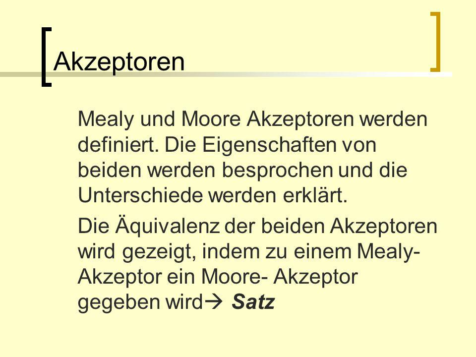 Akzeptoren Mealy und Moore Akzeptoren werden definiert. Die Eigenschaften von beiden werden besprochen und die Unterschiede werden erklärt.