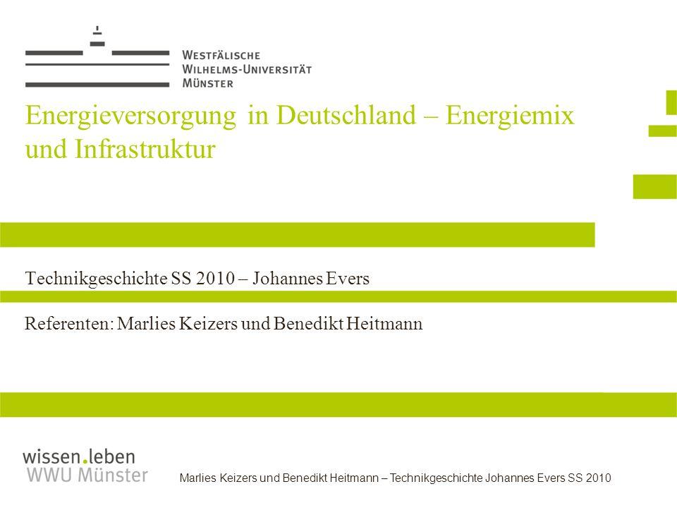 Energieversorgung in Deutschland – Energiemix und Infrastruktur Technikgeschichte SS 2010 – Johannes Evers Referenten: Marlies Keizers und Benedikt Heitmann