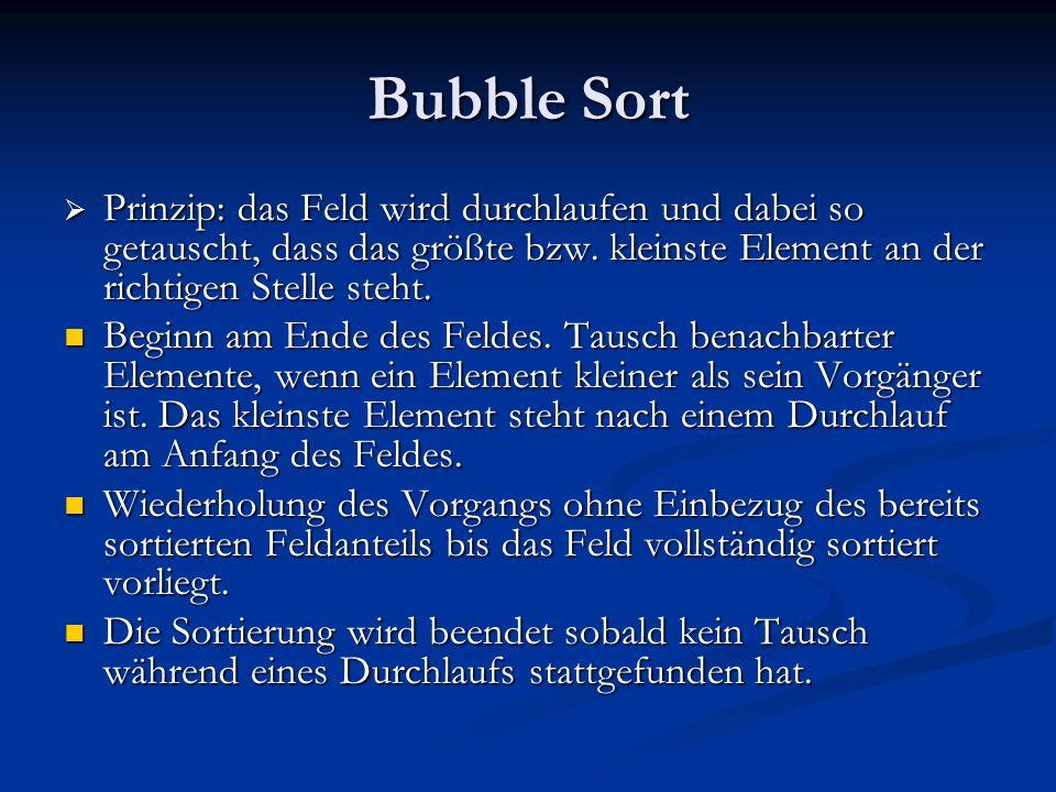 Bubble Sort Prinzip: das Feld wird durchlaufen und dabei so getauscht, dass das größte bzw. kleinste Element an der richtigen Stelle steht.