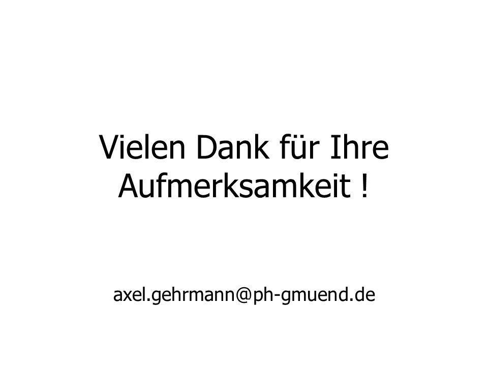 Vielen Dank für Ihre Aufmerksamkeit ! axel.gehrmann@ph-gmuend.de
