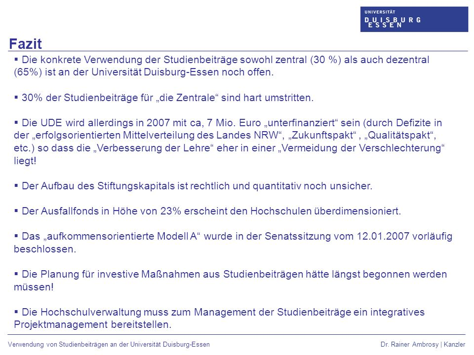 Fazit Die konkrete Verwendung der Studienbeiträge sowohl zentral (30 %) als auch dezentral (65%) ist an der Universität Duisburg-Essen noch offen.