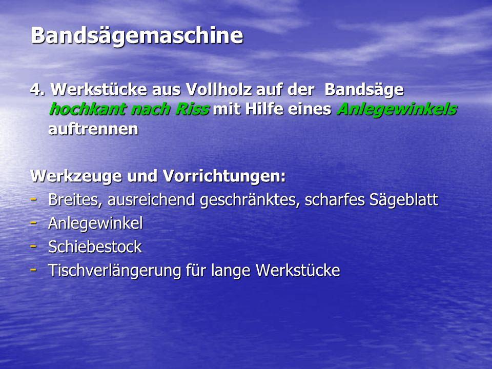 Bandsägemaschine 4. Werkstücke aus Vollholz auf der Bandsäge hochkant nach Riss mit Hilfe eines Anlegewinkels auftrennen.
