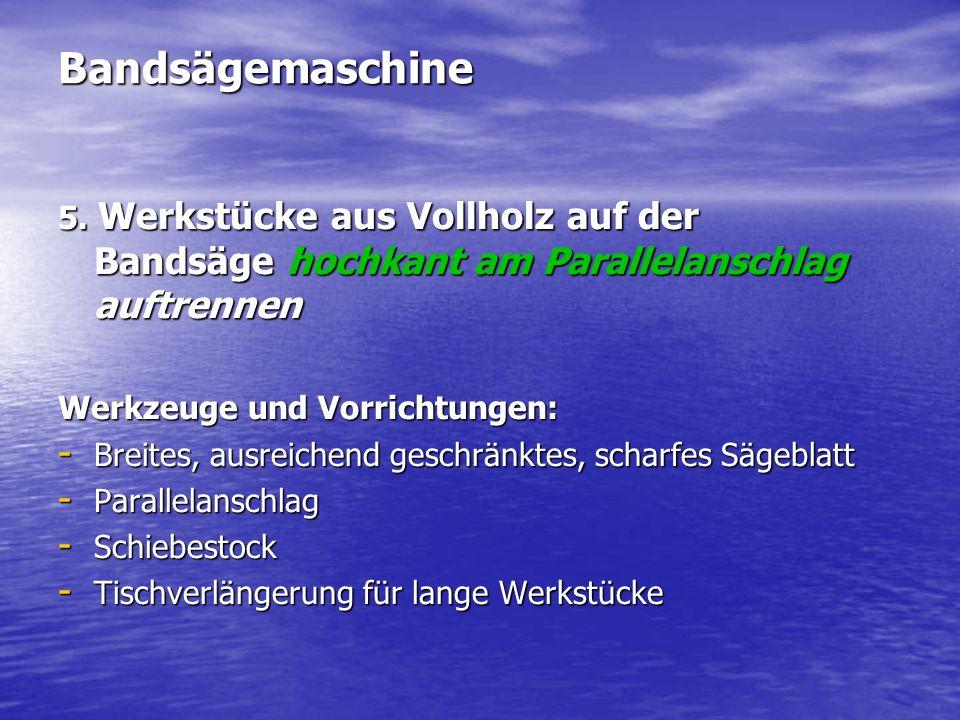 Bandsägemaschine 5. Werkstücke aus Vollholz auf der Bandsäge hochkant am Parallelanschlag auftrennen.