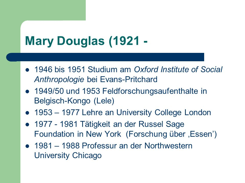Mary Douglas (1921 - 1946 bis 1951 Studium am Oxford Institute of Social Anthropologie bei Evans-Pritchard.