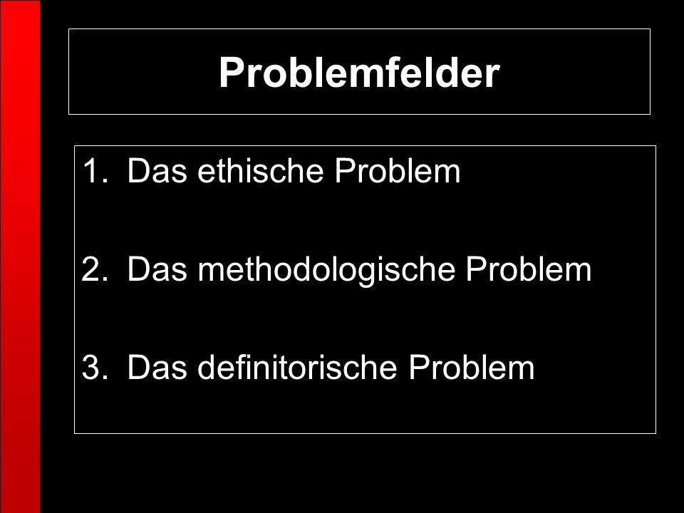 Problemfelder Das ethische Problem Das methodologische Problem