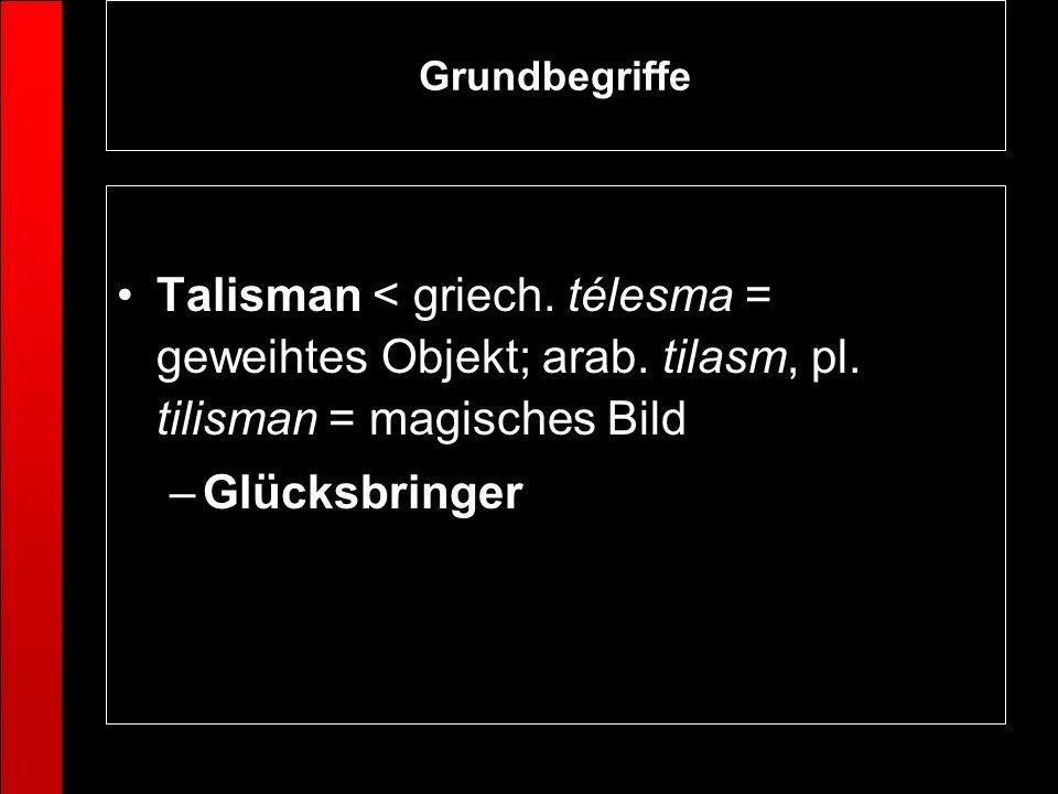 Grundbegriffe Talisman < griech. télesma = geweihtes Objekt; arab. tilasm, pl. tilisman = magisches Bild.