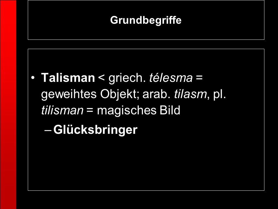 GrundbegriffeTalisman < griech. télesma = geweihtes Objekt; arab. tilasm, pl. tilisman = magisches Bild.