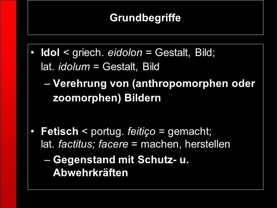 Grundbegriffe Idol < griech. eidolon = Gestalt, Bild; lat. idolum = Gestalt, Bild. Verehrung von (anthropomorphen oder zoomorphen) Bildern.