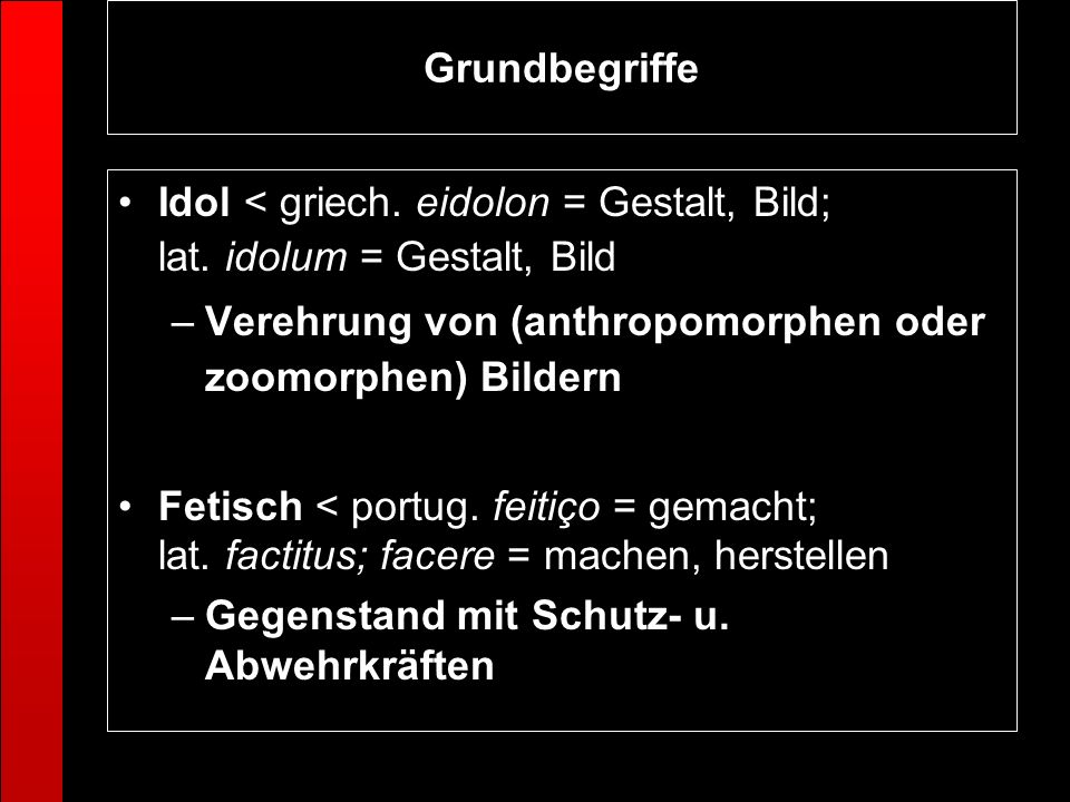 GrundbegriffeIdol < griech. eidolon = Gestalt, Bild; lat. idolum = Gestalt, Bild. Verehrung von (anthropomorphen oder zoomorphen) Bildern.