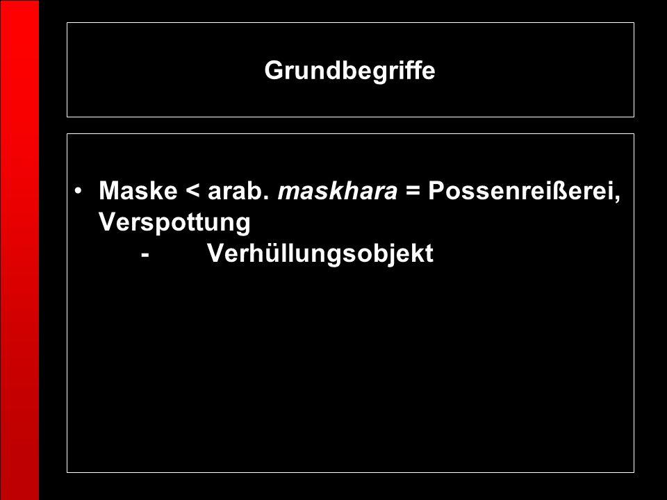 Grundbegriffe Maske < arab. maskhara = Possenreißerei, Verspottung - Verhüllungsobjekt