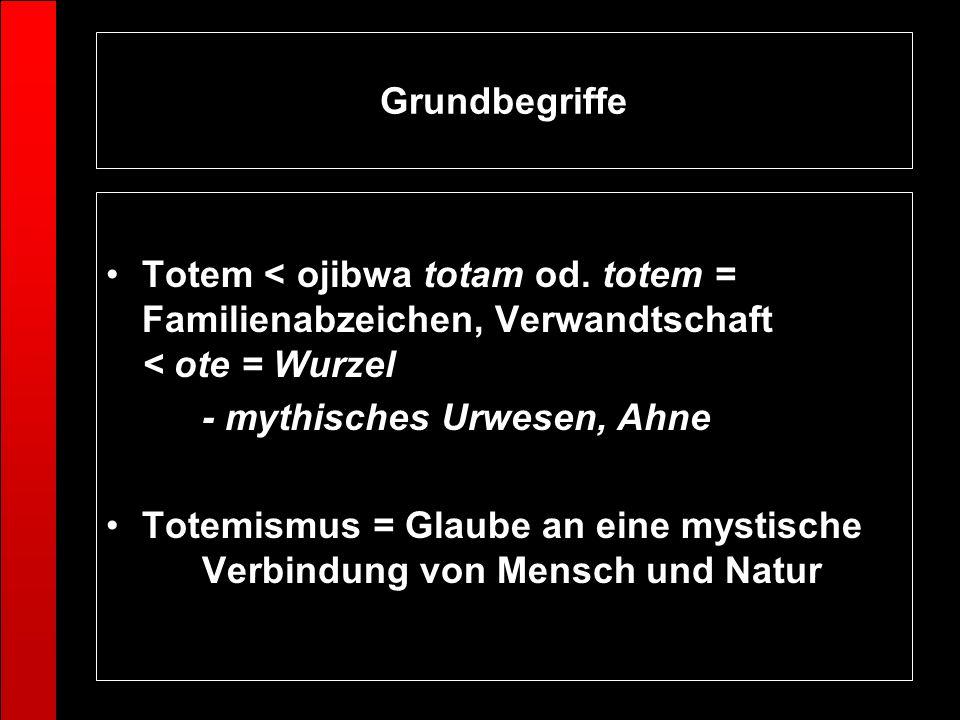 Grundbegriffe Totem < ojibwa totam od. totem = Familienabzeichen, Verwandtschaft < ote = Wurzel. - mythisches Urwesen, Ahne.