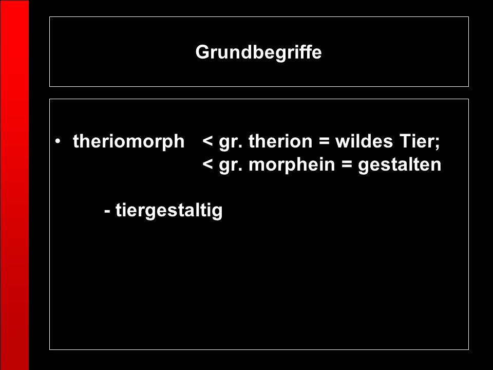 Grundbegriffe theriomorph < gr. therion = wildes Tier; < gr.