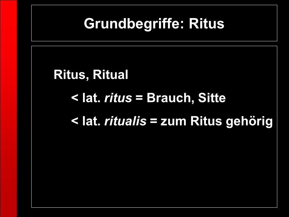 Grundbegriffe: Ritus Ritus, Ritual < lat. ritus = Brauch, Sitte