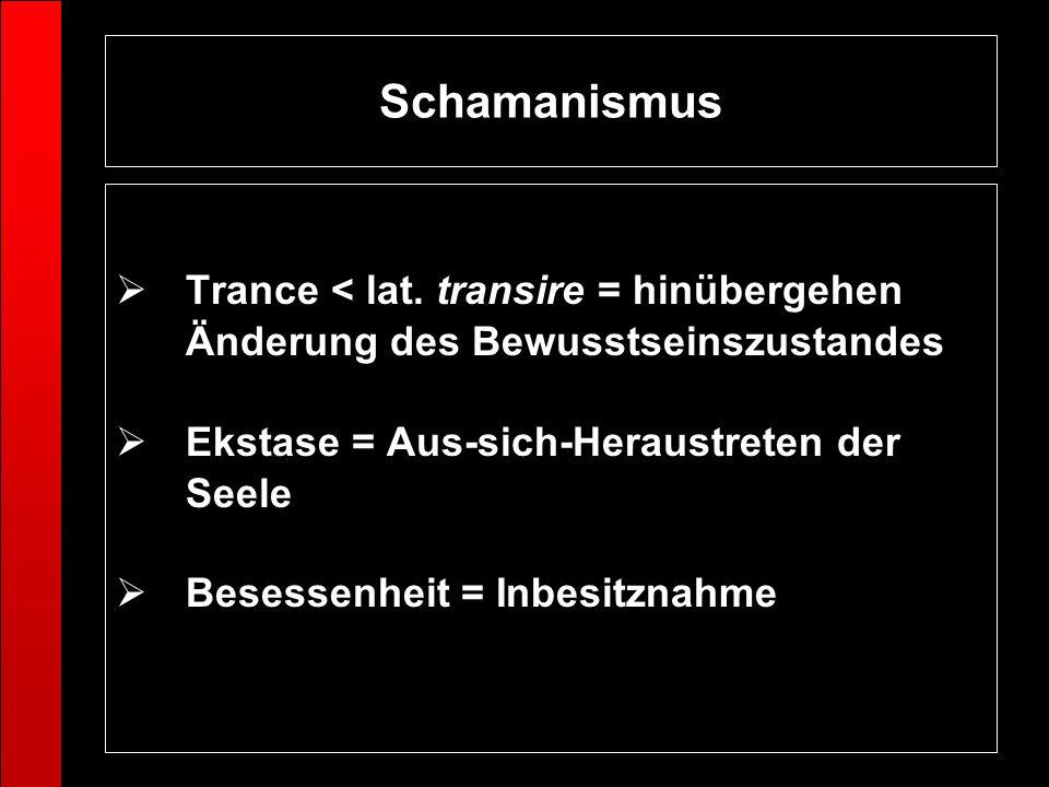 Schamanismus Trance < lat. transire = hinübergehen Änderung des Bewusstseinszustandes. Ekstase = Aus-sich-Heraustreten der Seele.