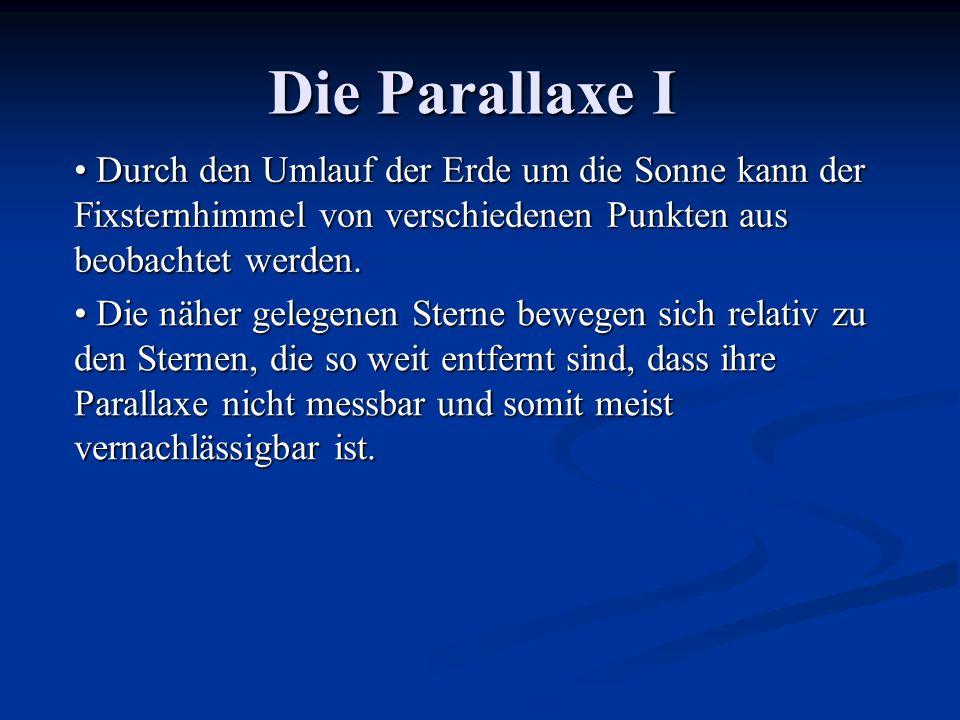 Die Parallaxe I Durch den Umlauf der Erde um die Sonne kann der Fixsternhimmel von verschiedenen Punkten aus beobachtet werden.