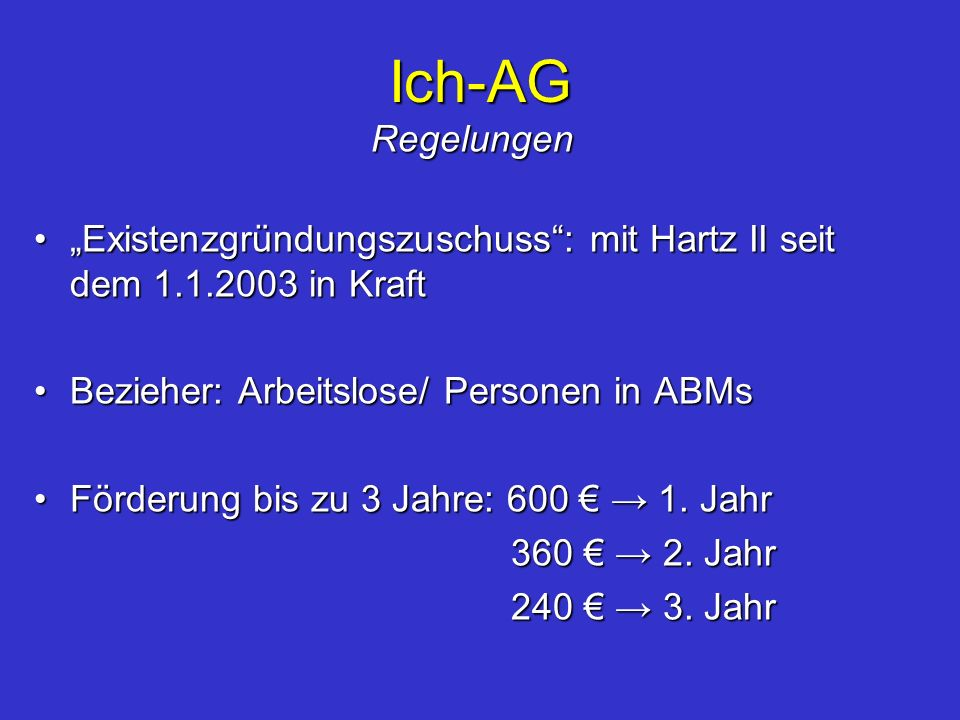 """Ich-AG Regelungen. """"Existenzgründungszuschuss : mit Hartz II seit dem 1.1.2003 in Kraft. Bezieher: Arbeitslose/ Personen in ABMs."""