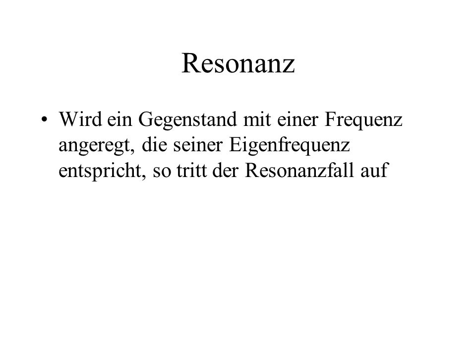Resonanz Wird ein Gegenstand mit einer Frequenz angeregt, die seiner Eigenfrequenz entspricht, so tritt der Resonanzfall auf.
